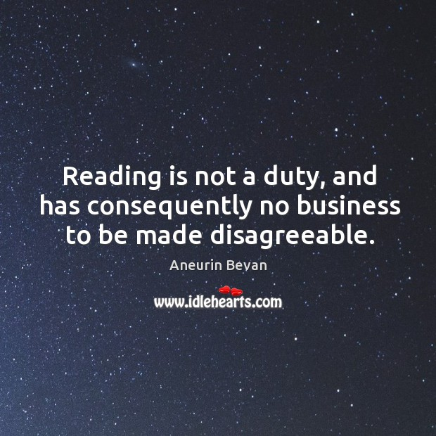 Reading is not a duty, and has consequently no business to be made disagreeable. Image