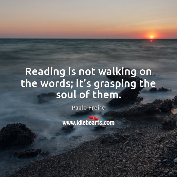 Reading is not walking on the words; it's grasping the soul of them. Paulo Freire Picture Quote