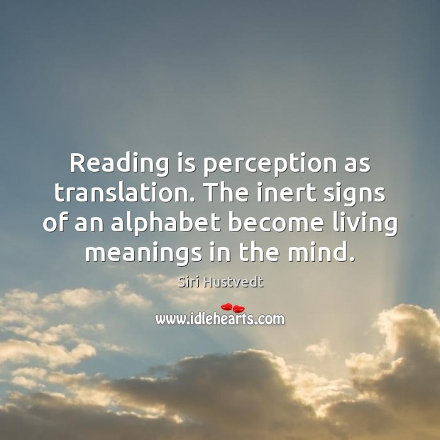 Reading is perception as translation. The inert signs of an alphabet become Siri Hustvedt Picture Quote