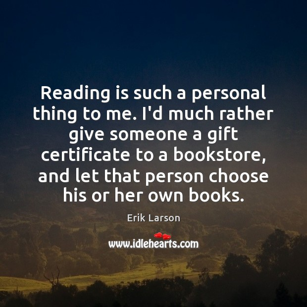 Reading is such a personal thing to me. I'd much rather give Erik Larson Picture Quote