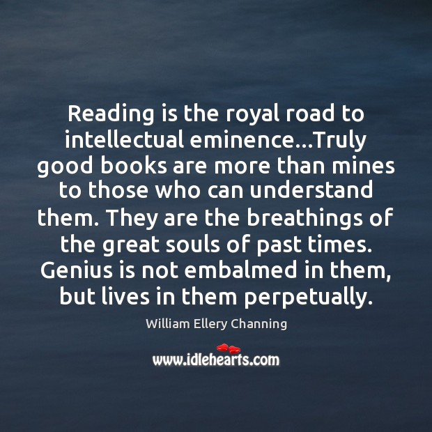 Reading is the royal road to intellectual eminence…Truly good books are William Ellery Channing Picture Quote