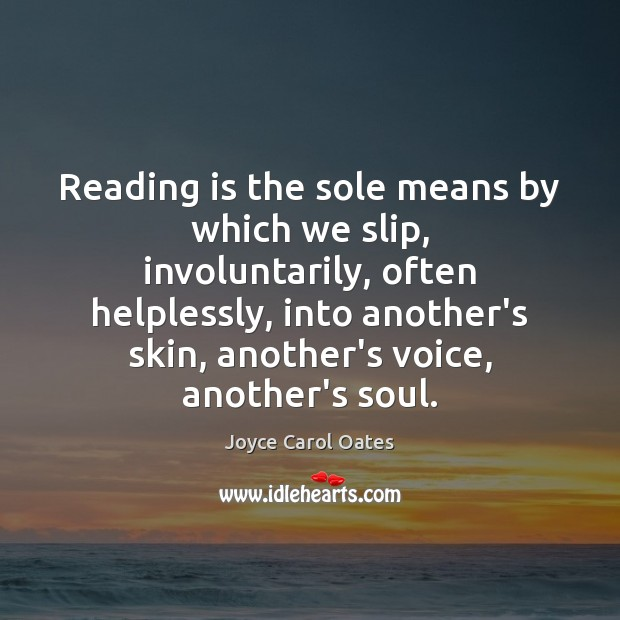 Reading is the sole means by which we slip, involuntarily, often helplessly, Joyce Carol Oates Picture Quote