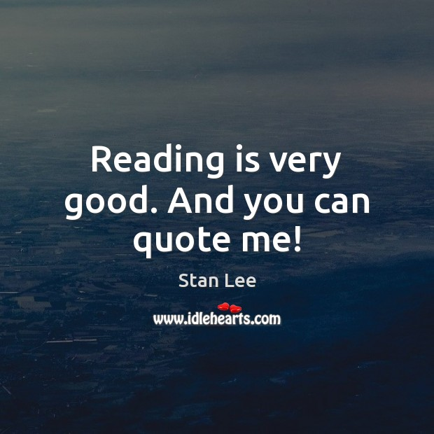 Reading is very good. And you can quote me! Stan Lee Picture Quote