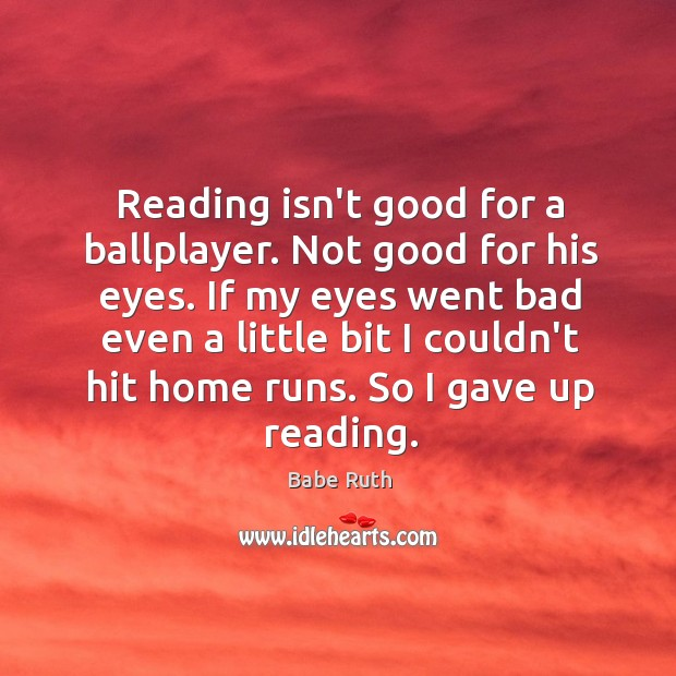 Reading isn't good for a ballplayer. Not good for his eyes. If Babe Ruth Picture Quote
