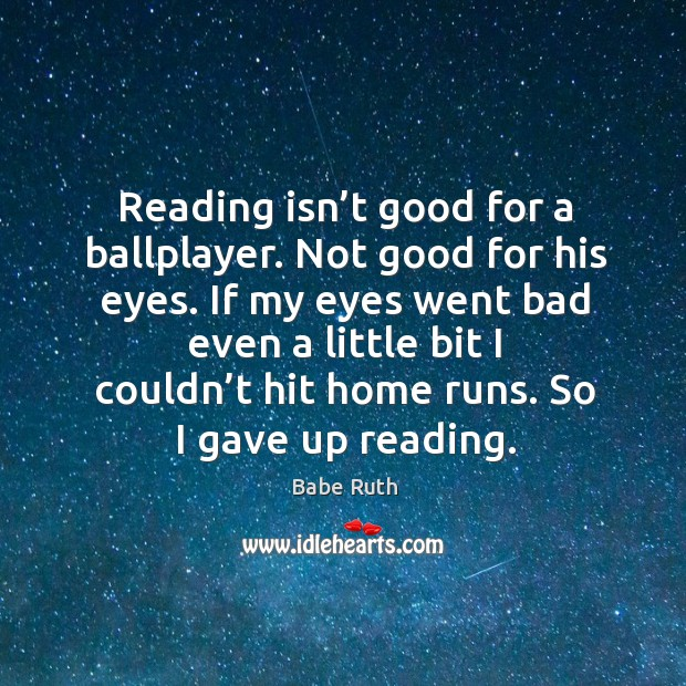 Reading isn't good for a ballplayer. Not good for his eyes. Babe Ruth Picture Quote