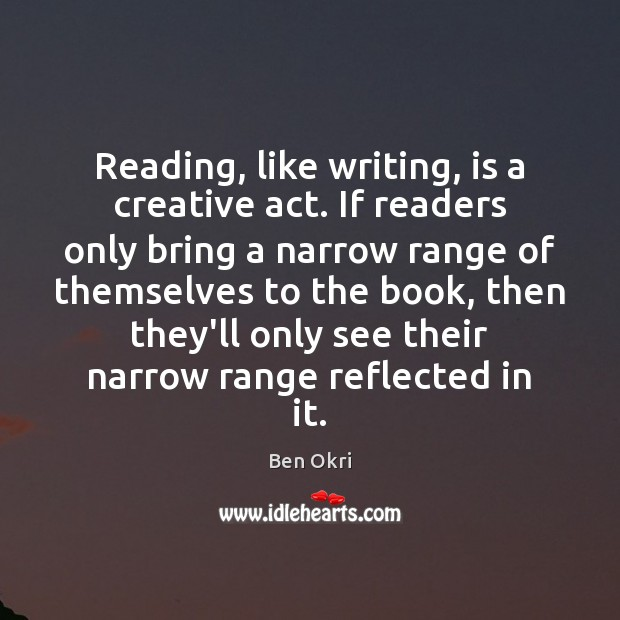 Reading, like writing, is a creative act. If readers only bring a Ben Okri Picture Quote