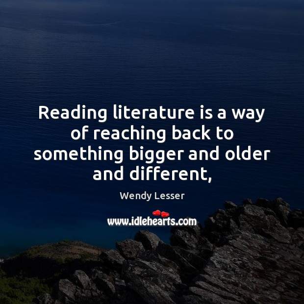 Reading literature is a way of reaching back to something bigger and older and different, Image