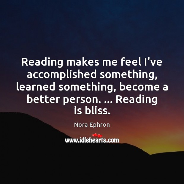 Reading makes me feel I've accomplished something, learned something, become a better Nora Ephron Picture Quote
