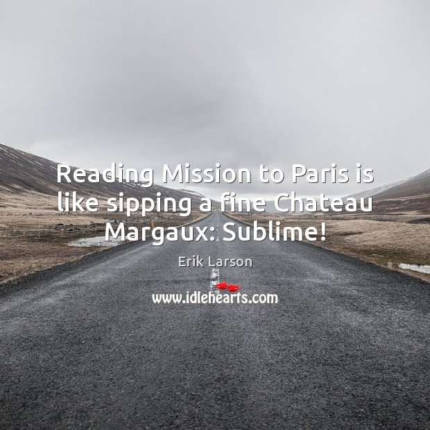 Reading Mission to Paris is like sipping a fine Chateau Margaux: Sublime! Erik Larson Picture Quote
