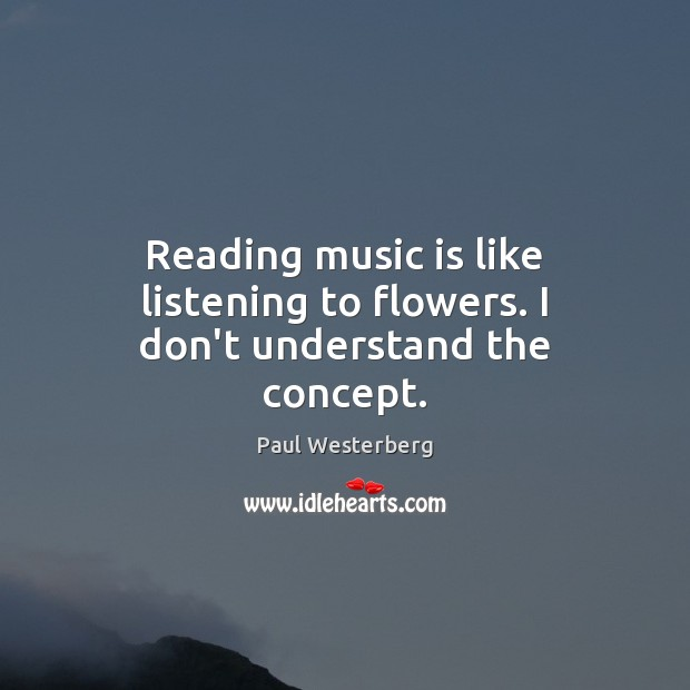 Reading music is like listening to flowers. I don't understand the concept. Paul Westerberg Picture Quote