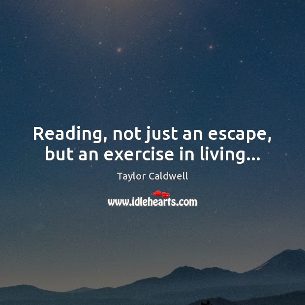 Reading, not just an escape, but an exercise in living… Taylor Caldwell Picture Quote
