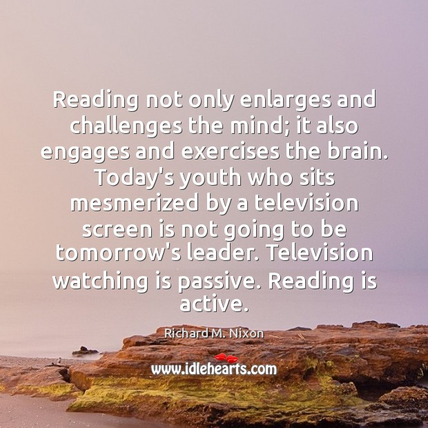 Reading not only enlarges and challenges the mind; it also engages and Richard M. Nixon Picture Quote