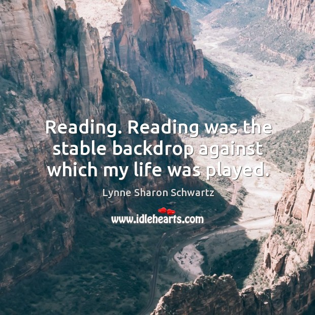 Reading. Reading was the stable backdrop against which my life was played. Lynne Sharon Schwartz Picture Quote