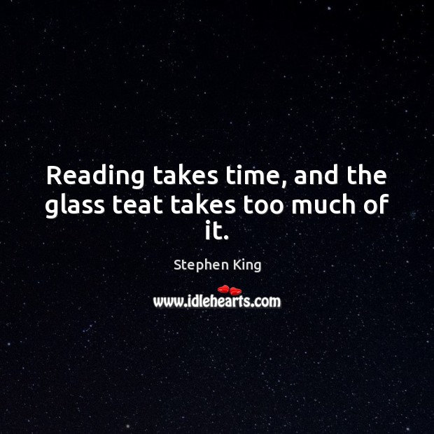 Image, Reading takes time, and the glass teat takes too much of it.