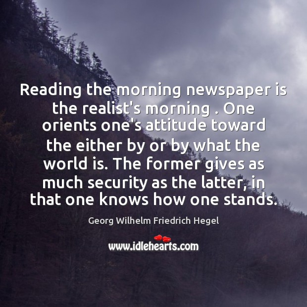 Reading the morning newspaper is the realist's morning . One orients one's attitude Georg Wilhelm Friedrich Hegel Picture Quote