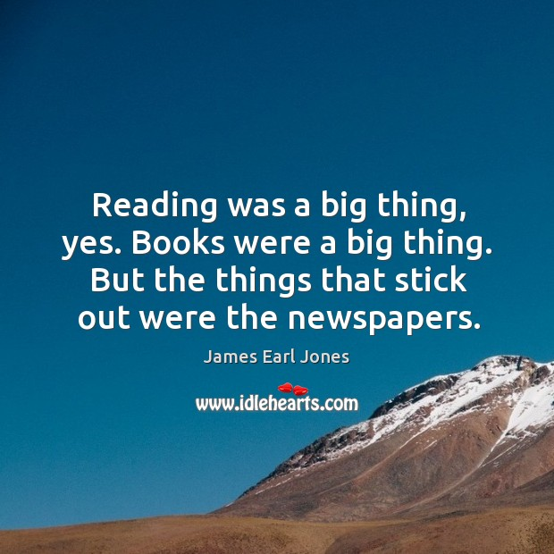 Reading was a big thing, yes. Books were a big thing. But the things that stick out were the newspapers. James Earl Jones Picture Quote