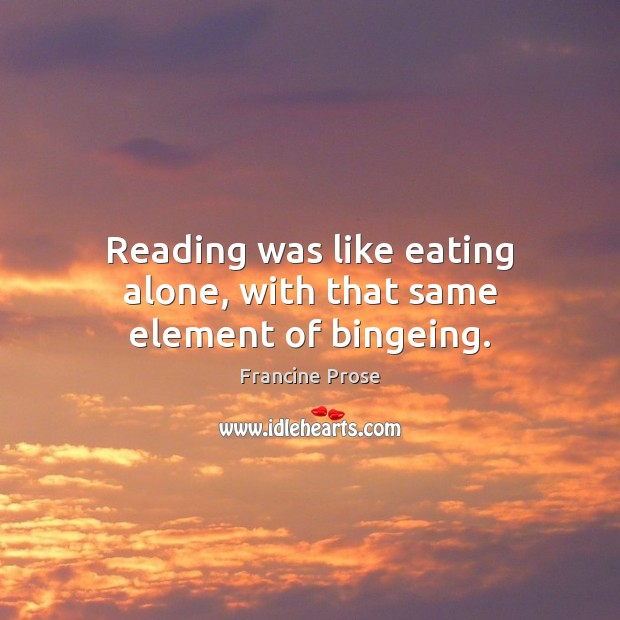 Reading was like eating alone, with that same element of bingeing. Image