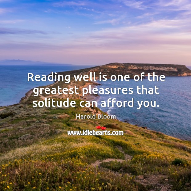 Reading well is one of the greatest pleasures that solitude can afford you. Harold Bloom Picture Quote