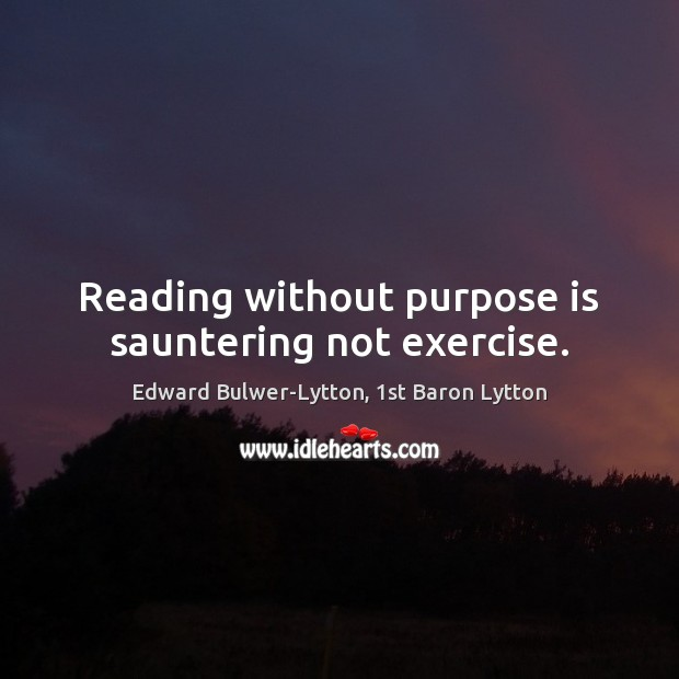 Image, Reading without purpose is sauntering not exercise.