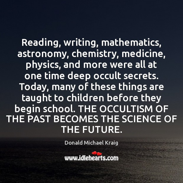 Reading, writing, mathematics, astronomy, chemistry, medicine, physics, and more were all at Donald Michael Kraig Picture Quote