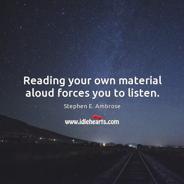 Reading your own material aloud forces you to listen. Stephen E. Ambrose Picture Quote