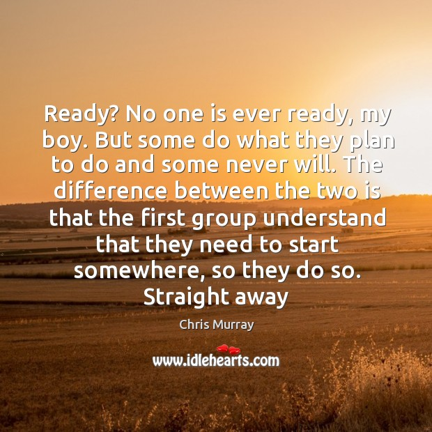 Ready? No one is ever ready, my boy. But some do what Chris Murray Picture Quote