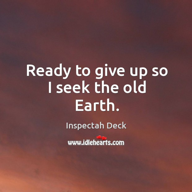 Ready to give up so I seek the old Earth. Image