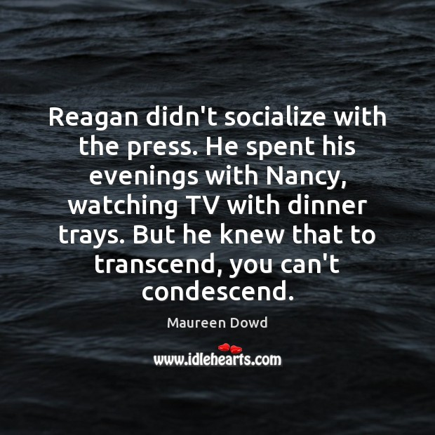 Reagan didn't socialize with the press. He spent his evenings with Nancy, Maureen Dowd Picture Quote
