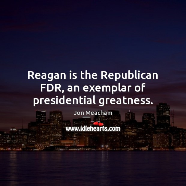 Reagan is the Republican FDR, an exemplar of presidential greatness. Image