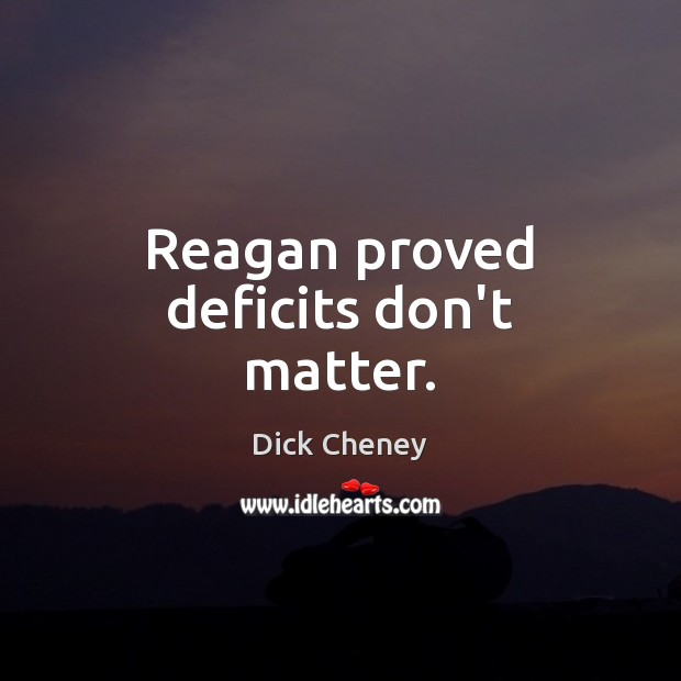 Reagan proved deficits don't matter. Dick Cheney Picture Quote
