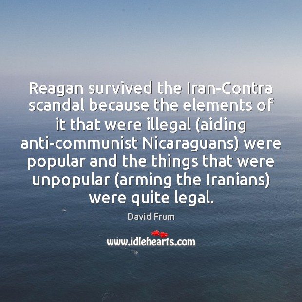 Reagan survived the Iran-Contra scandal because the elements of it that were David Frum Picture Quote