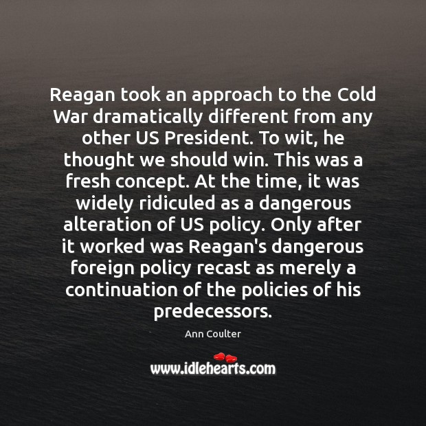 Reagan took an approach to the Cold War dramatically different from any Ann Coulter Picture Quote