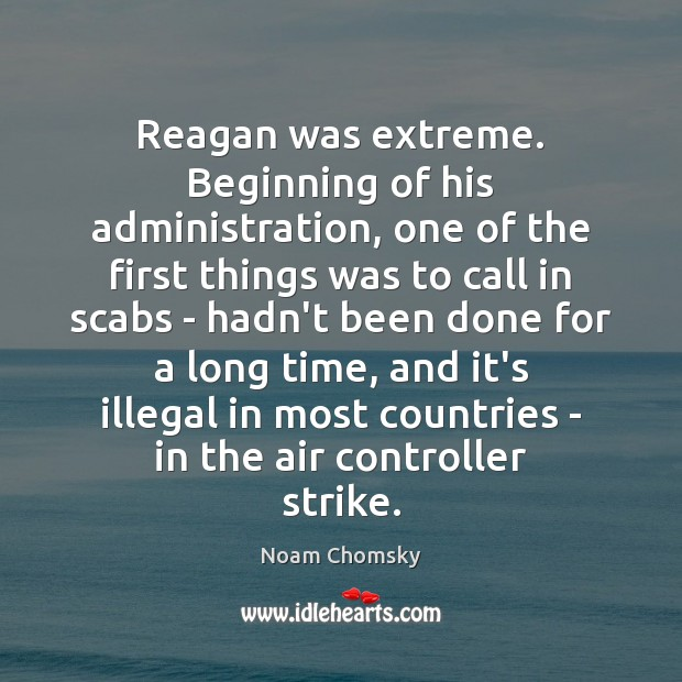 Reagan was extreme. Beginning of his administration, one of the first things Noam Chomsky Picture Quote