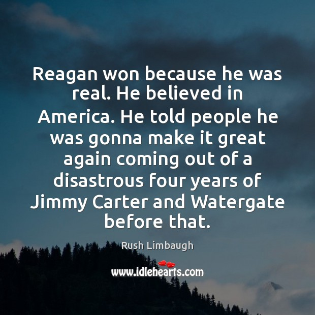 Reagan won because he was real. He believed in America. He told Rush Limbaugh Picture Quote