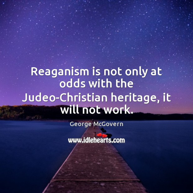 Reaganism is not only at odds with the Judeo-Christian heritage, it will not work. George McGovern Picture Quote