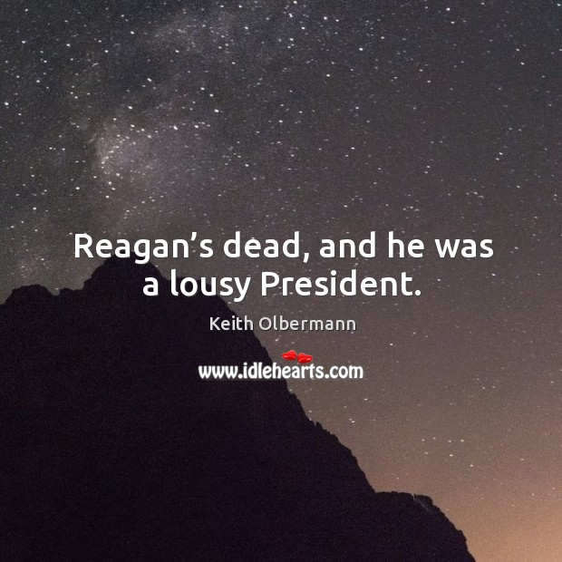 Reagan's dead, and he was a lousy president. Keith Olbermann Picture Quote