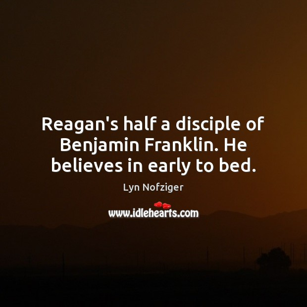 Image, Reagan's half a disciple of Benjamin Franklin. He believes in early to bed.