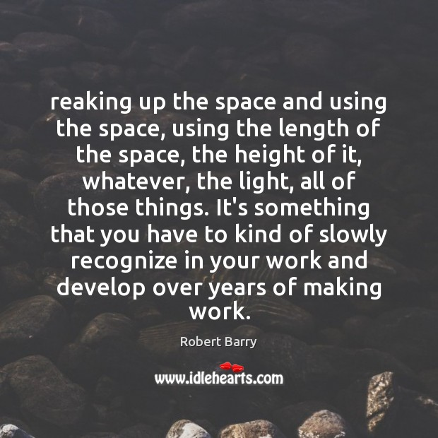 Reaking up the space and using the space, using the length of Robert Barry Picture Quote