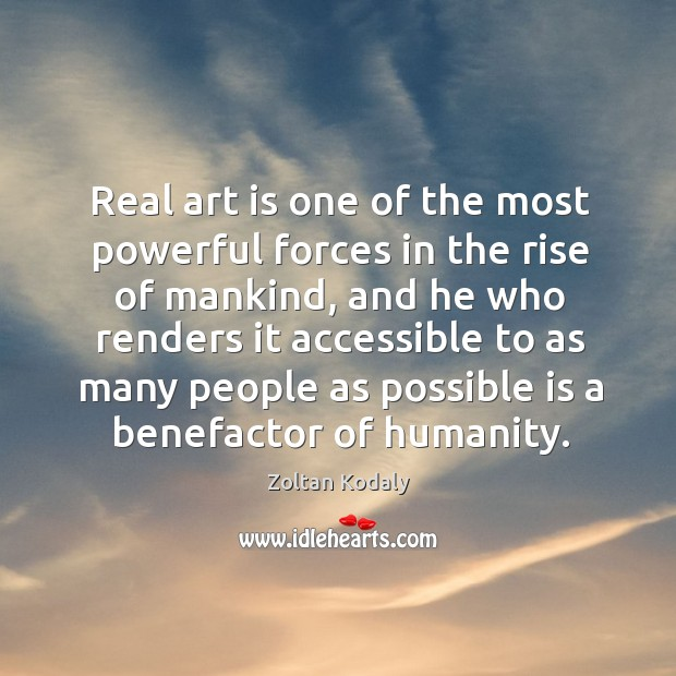 Real art is one of the most powerful forces in the rise of mankind, and he who renders it Zoltan Kodaly Picture Quote