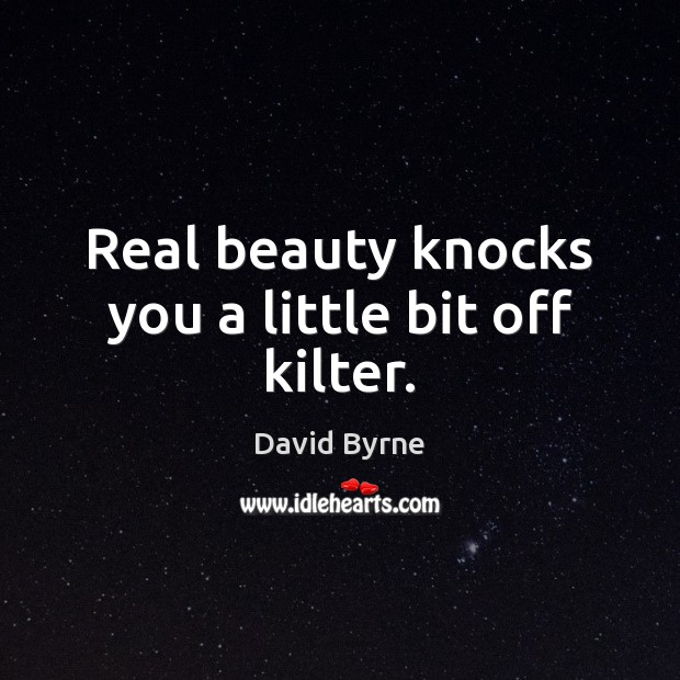 Real beauty knocks you a little bit off kilter. David Byrne Picture Quote