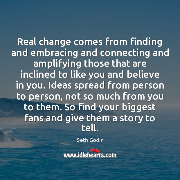 Real change comes from finding and embracing and connecting and amplifying those Image