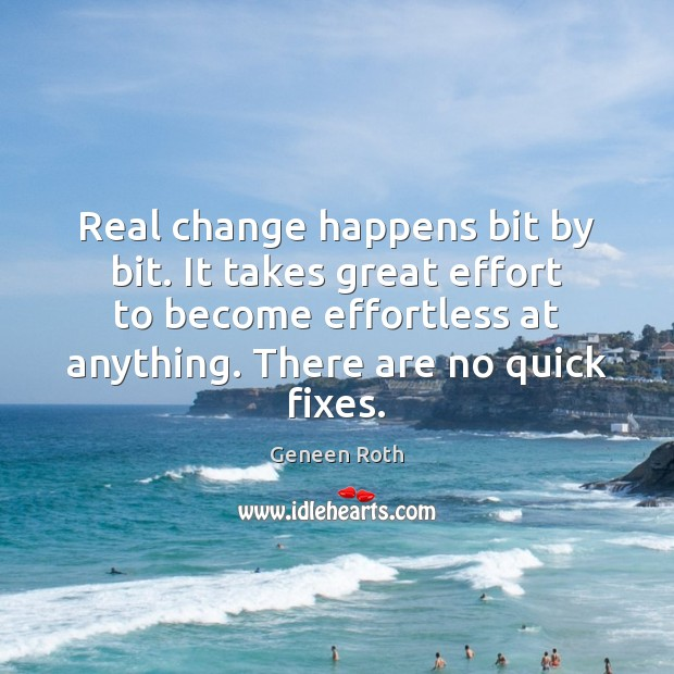 Real change happens bit by bit. It takes great effort to become Geneen Roth Picture Quote