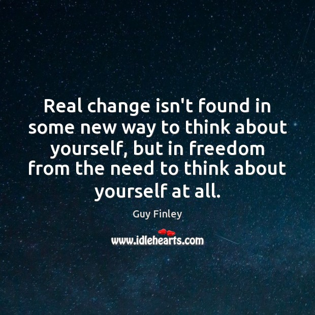 Real change isn't found in some new way to think about yourself, Guy Finley Picture Quote