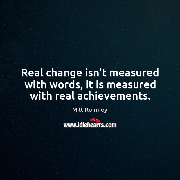 Image, Real change isn't measured with words, it is measured with real achievements.