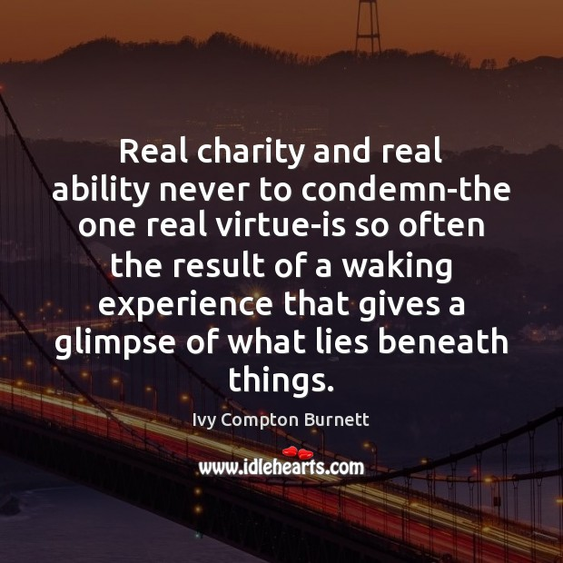 Real charity and real ability never to condemn-the one real virtue-is so Ivy Compton Burnett Picture Quote