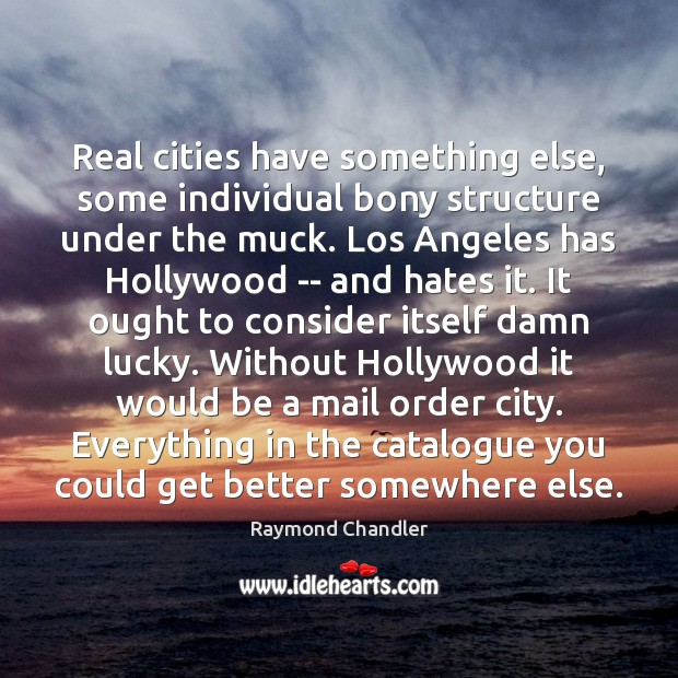 Real cities have something else, some individual bony structure under the muck. Raymond Chandler Picture Quote