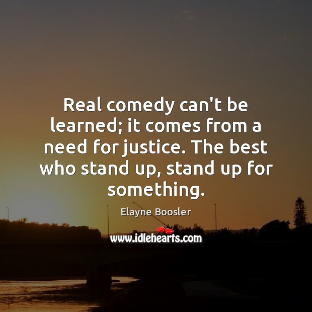 Real comedy can't be learned; it comes from a need for justice. Elayne Boosler Picture Quote