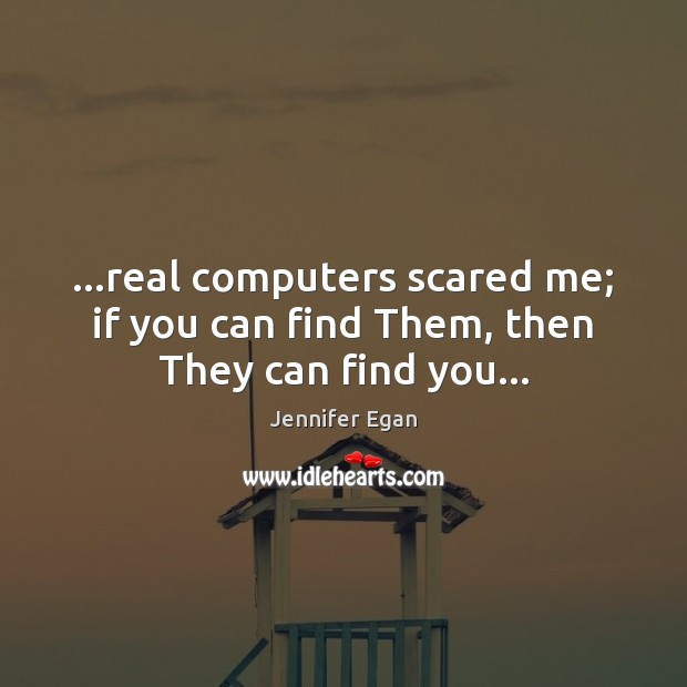 …real computers scared me; if you can find Them, then They can find you… Jennifer Egan Picture Quote