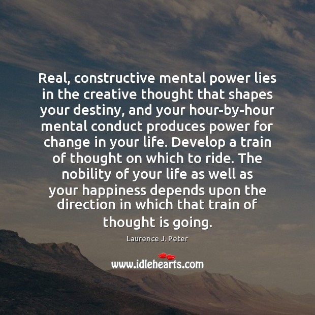Real, constructive mental power lies in the creative thought that shapes your Laurence J. Peter Picture Quote