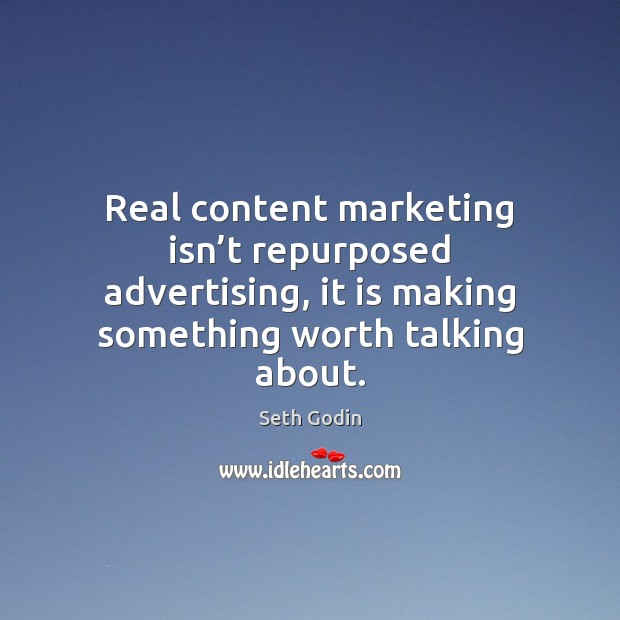 Image, Real content marketing isn't repurposed advertising, it is making something worth